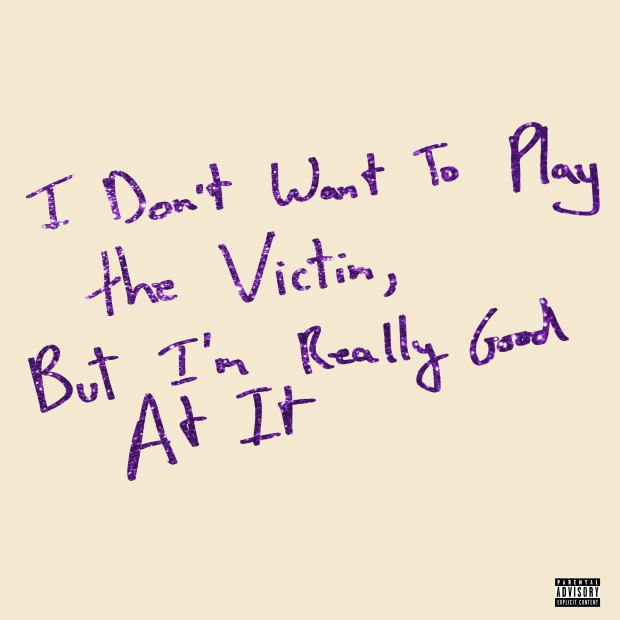 I Don't Want To Play The Victim, But I'm Really Good At It